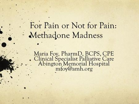 For Pain or Not for Pain: Methadone Madness Maria Foy, PharmD, BCPS, CPE Clinical Specialist Palliative Care Abington Memorial Hospital