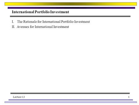 Lecture 131 International Portfolio Investment I.The Rationale for International Portfolio Investment II. Avenues for International Investment.
