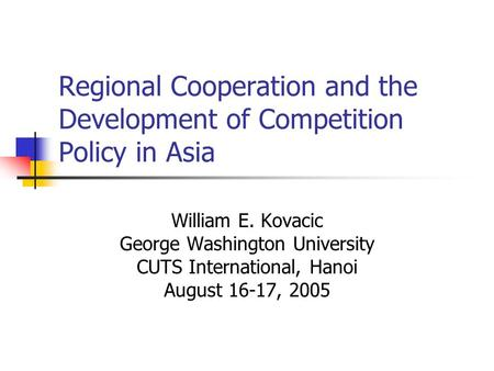 Regional Cooperation and the Development of Competition Policy in Asia William E. Kovacic George Washington University CUTS International, Hanoi August.