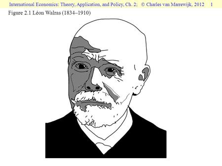 International Economics: Theory, Application, and Policy, Ch. 2;  Charles van Marrewijk, 2012 1 Figure 2.1 Léon Walras (1834–1910)