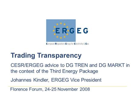 Florence Forum, 24-25 November 2008 Trading Transparency CESR/ERGEG advice to DG TREN and DG MARKT in the context of the Third Energy Package Johannes.