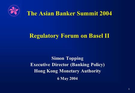 1 The Asian Banker Summit 2004 Regulatory Forum on Basel II Simon Topping Executive Director (Banking Policy) Hong Kong Monetary Authority 6 May 2004.