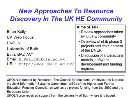 New Approaches To Resource Discovery In The UK HE Community Brian Kelly UK Web Focus UKOLN University of Bath Bath, BA2 7AY