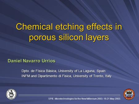SPIE. Microtechnologies for the New Millenium 2003. 19-21 May 2003. Chemical etching effects in porous silicon layers Daniel Navarro Urrios Dpto. de Física.