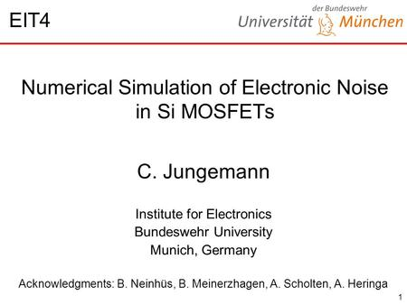 1 Numerical Simulation of Electronic Noise in Si MOSFETs C. Jungemann Institute for Electronics Bundeswehr University Munich, Germany Acknowledgments: