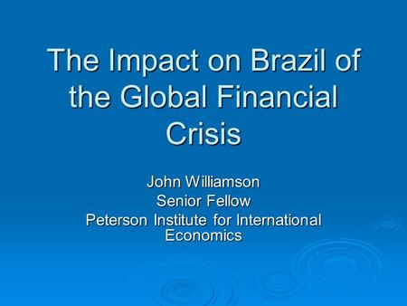 The Impact on Brazil of the Global Financial Crisis John Williamson Senior Fellow Peterson Institute for International Economics.