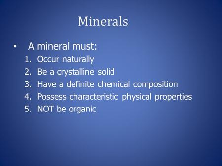 Minerals A mineral must: 1.Occur naturally 2.Be a crystalline solid 3.Have a definite chemical composition 4.Possess characteristic physical properties.