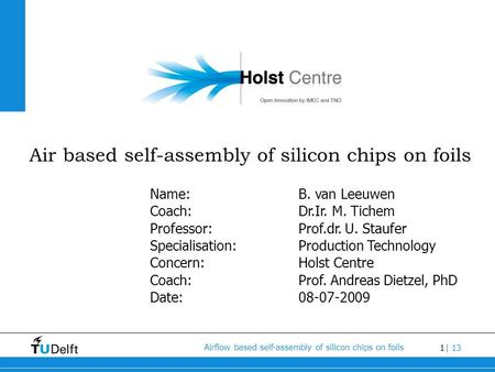 1 Airflow based self-assembly of silicon chips on foils | 13 Air based self-assembly of silicon chips on foils Name:B. van Leeuwen Coach:Dr.Ir. M. Tichem.