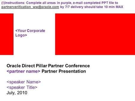 Oracle Direct Pillar Partner Conference Partner Presentation July, 2010 (!)Instructions: Complete all areas in purple,  completed PPT file to