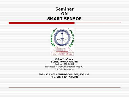 Seminar ON SMART SENSOR Submitted by : SUBIR KUMAR GHOSH Roll No. IN-14/04 Electrical & Instrumentation Deptt. B.E 7th Semester JORHAT ENGINEERING COLLEGE,