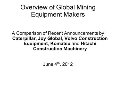 Overview of Global Mining Equipment Makers A Comparison of Recent Announcements by Caterpillar, Joy Global, Volvo Construction Equipment, Komatsu and Hitachi.