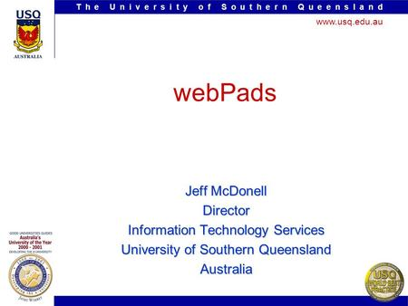 T h e U n i v e r s i t y o f S o u t h e r n Q u e e n s l a n d www.usq.edu.au webPads Jeff McDonell Director Information Technology Services University.