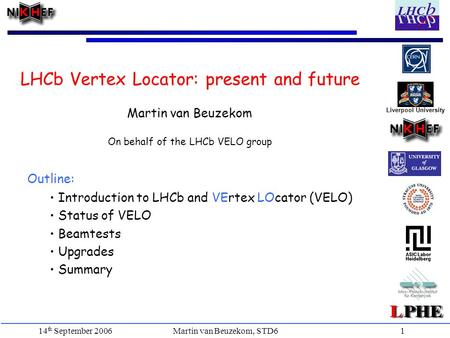 Martin van Beuzekom, STD6 14 th September 20061 Outline: Introduction to LHCb and VErtex LOcator (VELO) Status of VELO Beamtests Upgrades Summary LHCb.