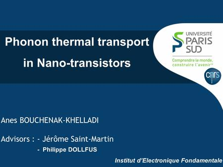 Anes BOUCHENAK-KHELLADI Advisors : - Jérôme Saint-Martin - Philippe DOLLFUS Institut d'Electronique Fondamentale Phonon thermal transport in Nano-transistors.