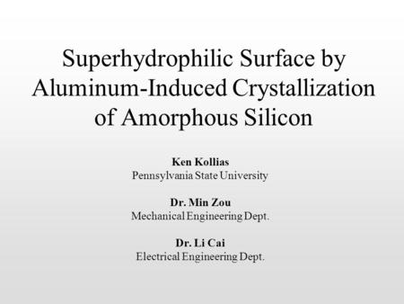 Superhydrophilic Surface by Aluminum-Induced Crystallization of Amorphous Silicon Ken Kollias Pennsylvania State University Dr. Min Zou Mechanical Engineering.