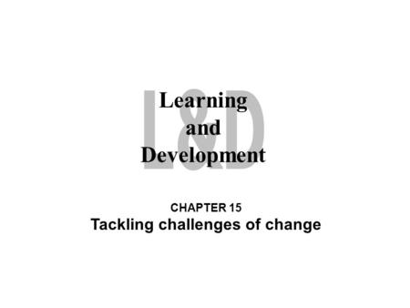 Learning and Development CHAPTER 15 Tackling challenges of change.