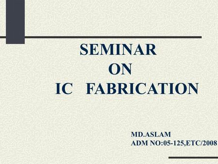 SEMINAR ON IC FABRICATION MD.ASLAM ADM NO:05-125,ETC/2008.