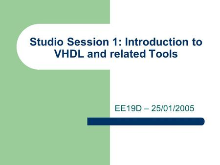 Studio Session 1: Introduction to VHDL and related Tools EE19D – 25/01/2005.