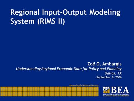 Regional Input-Output Modeling System (RIMS II) Zoë O. Ambargis Understanding Regional Economic Data for Policy and Planning Dallas, TX September 8, 2006.