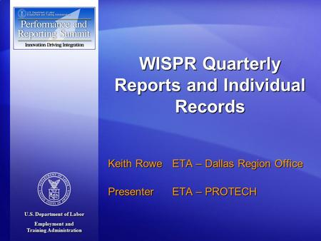 U.S. Department of Labor Employment and Training Administration Keith Rowe ETA – Dallas Region Office Presenter ETA – PROTECH WISPR Quarterly Reports and.