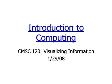 CMSC 120: Visualizing Information 1/29/08 Introduction to Computing.