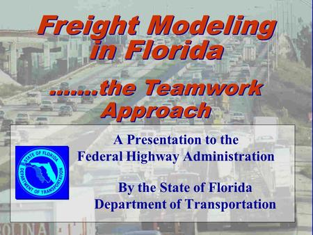 A Presentation to the Federal Highway Administration By the State of Florida Department of Transportation Freight Modeling in Florida …….the Teamwork Approach.