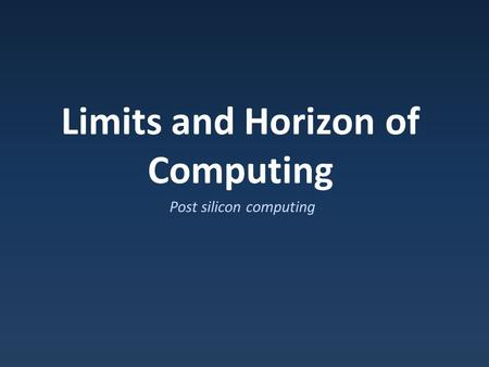Limits and Horizon of Computing Post silicon computing.