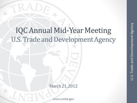 Www.ustda.gov U.S. Trade and Development Agency IQC Annual Mid-Year Meeting U.S. Trade and Development Agency March 21, 2012.