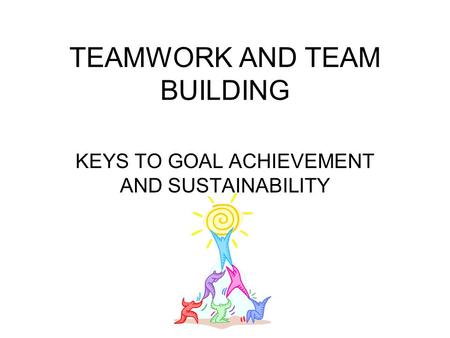 TEAMWORK AND TEAM BUILDING KEYS TO GOAL ACHIEVEMENT AND SUSTAINABILITY.