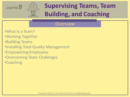 CHAPTER 9 Supervising Teams, Team Building, and Coaching Copyright © 2012 by John Wiley & Sons, Inc. All Rights Reserved Overview What Is a Team? Working.