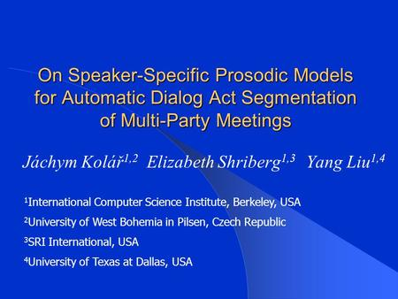 On Speaker-Specific Prosodic Models for Automatic Dialog Act Segmentation of Multi-Party Meetings Jáchym Kolář 1,2 Elizabeth Shriberg 1,3 Yang Liu 1,4.