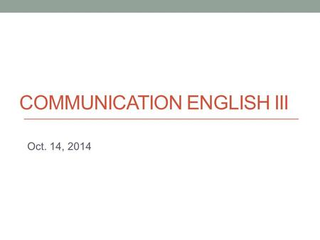 COMMUNICATION ENGLISH III Oct. 14, 2014. Today - Presentation skill: Pausing - Non-verbal aspects of presentation - Work on Task 1 presentation.