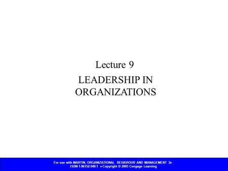 For use with MARTIN, ORGANIZATIONAL BEHAVIOUR AND MANAGEMENT 3e ISBN 1-86152-948-1  Copyright © 2005 Cengage Learning LEADERSHIP IN ORGANIZATIONS Lecture.