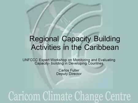 Regional Capacity Building Activities in the Caribbean UNFCCC Expert Workshop on Monitoring and Evaluating Capacity- building in Developing Countries Carlos.