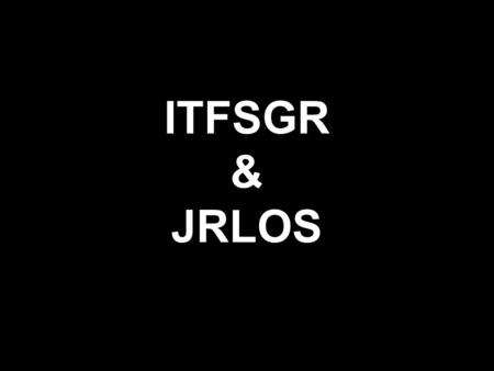 ITFSGR & JRLOS. ITFSGR Process 2011: Initial conception Jan 2012: Research by Bucyana Mar 2012: Consultation with partners Apr 2012: Drafting of paper.