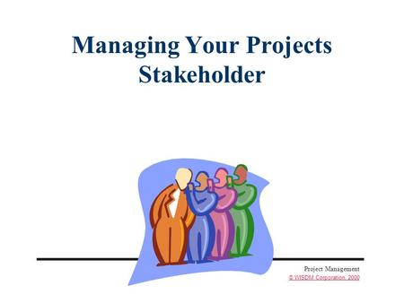 Project Management © WISDM Corporation, 2000 Managing Your Projects Stakeholder.