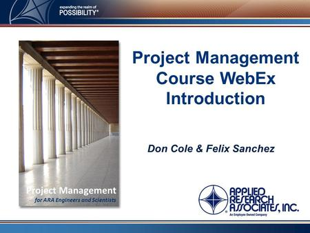 Project Management Course WebEx Introduction Don Cole & Felix Sanchez Project Management for ARA Engineers and Scientists.