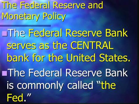 The Federal Reserve and Monetary Policy The Federal Reserve Bank serves as the CENTRAL bank for the United States. The Federal Reserve Bank serves as.