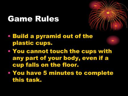 Game Rules Build a pyramid out of the plastic cups. You cannot touch the cups with any part of your body, even if a cup falls on the floor. You have 5.