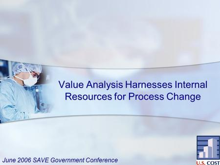 Value Analysis Harnesses Internal Resources for Process Change June 2006 SAVE Government Conference.