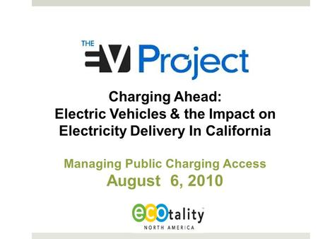 Charging Ahead: Electric Vehicles & the Impact on Electricity Delivery In California Managing Public Charging Access August 6, 2010.