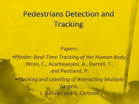 Papers: Pfinder: Real-Time Tracking of the Human Body, Wren, C., Azarbayejani, A., Darrell, T., and Pentland, P. Tracking and Labelling of Interacting.