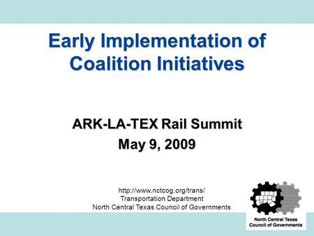 Early Implementation of Coalition Initiatives ARK-LA-TEX Rail Summit May 9, 2009  Transportation Department North Central Texas.