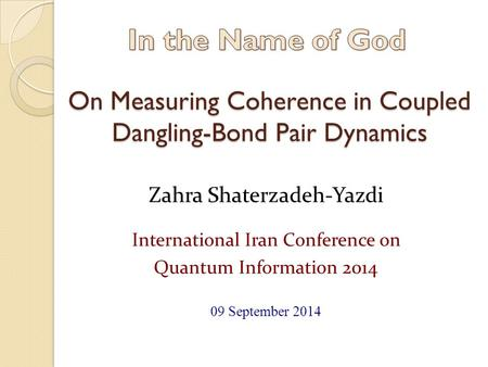 On Measuring Coherence in Coupled Dangling-Bond Pair Dynamics Zahra Shaterzadeh-Yazdi International Iran Conference on Quantum Information 2014 09 September.