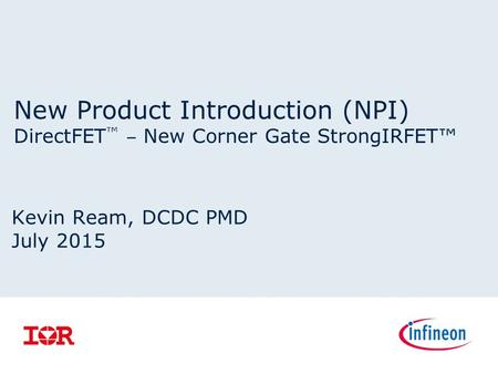 New Product Introduction (NPI) DirectFET ™ ‒ New Corner Gate StrongIRFET™ Kevin Ream, DCDC PMD July 2015.