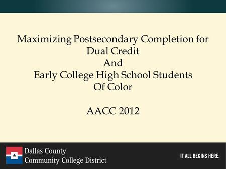 Www.cedarvalleycollege.edu Maximizing Postsecondary Completion for Dual Credit And Early College High School Students Of Color AACC 2012.