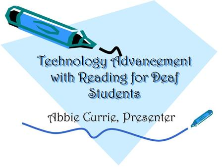 Technology Advancement with Reading for Deaf Students Abbie Currie, Presenter.