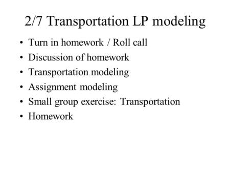 2/7 Transportation LP modeling Turn in homework / Roll call Discussion of homework Transportation modeling Assignment modeling Small group exercise: Transportation.