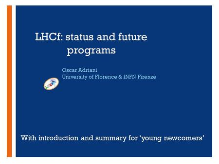 + LHCf: status and future programs Oscar Adriani University of Florence & INFN Firenze With introduction and summary for 'young newcomers'