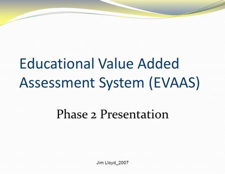 Jim Lloyd_2007 Educational Value Added Assessment System (EVAAS) Phase 2 Presentation.